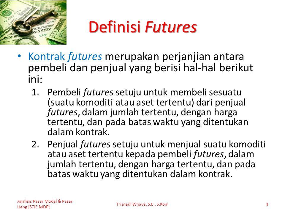 Definisi Futures Kontrak futures merupakan perjanjian antara pembeli dan penjual yang berisi hal-hal berikut ini: 1.Pembeli futures setuju untuk membe