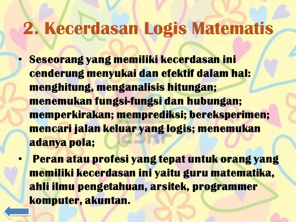 2. Kecerdasan Logis Matematis Seseorang yang memiliki kecerdasan ini cenderung menyukai dan efektif dalam hal: menghitung, menganalisis hitungan; mene