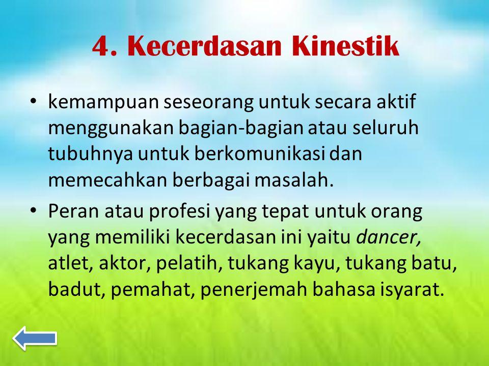 4. Kecerdasan Kinestik kemampuan seseorang untuk secara aktif menggunakan bagian-bagian atau seluruh tubuhnya untuk berkomunikasi dan memecahkan berba