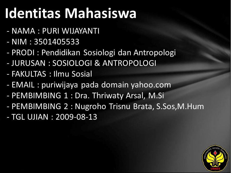 Identitas Mahasiswa - NAMA : PURI WIJAYANTI - NIM : 3501405533 - PRODI : Pendidikan Sosiologi dan Antropologi - JURUSAN : SOSIOLOGI & ANTROPOLOGI - FAKULTAS : Ilmu Sosial - EMAIL : puriwijaya pada domain yahoo.com - PEMBIMBING 1 : Dra.