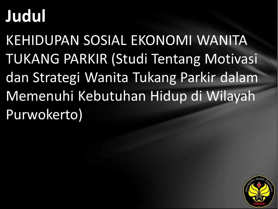 Judul KEHIDUPAN SOSIAL EKONOMI WANITA TUKANG PARKIR (Studi Tentang Motivasi dan Strategi Wanita Tukang Parkir dalam Memenuhi Kebutuhan Hidup di Wilayah Purwokerto)