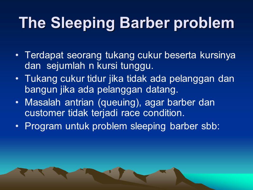 The Sleeping Barber problem Terdapat seorang tukang cukur beserta kursinya dan sejumlah n kursi tunggu. Tukang cukur tidur jika tidak ada pelanggan da