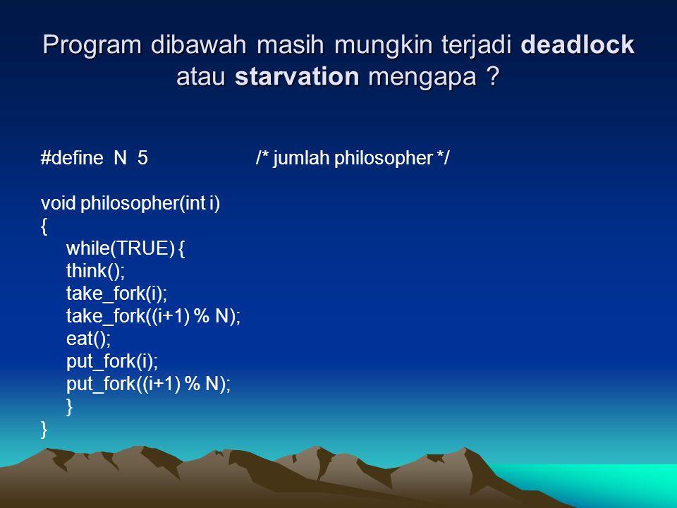 Program dibawah masih mungkin terjadi deadlock atau starvation mengapa ? #define N 5 /* jumlah philosopher */ void philosopher(int i) { while(TRUE) {