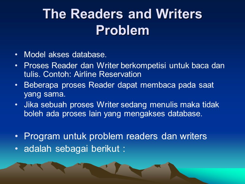 The Readers and Writers Problem Model akses database. Proses Reader dan Writer berkompetisi untuk baca dan tulis. Contoh: Airline Reservation Beberapa