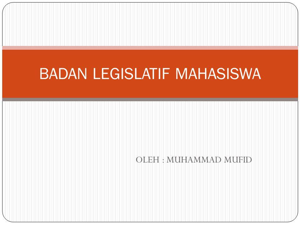 OLEH : MUHAMMAD MUFID BADAN LEGISLATIF MAHASISWA