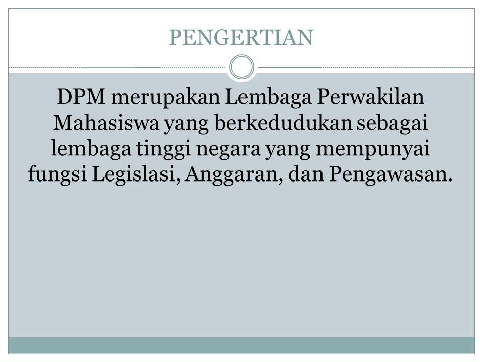 PENGERTIAN DPM merupakan Lembaga Perwakilan Mahasiswa yang berkedudukan sebagai lembaga tinggi negara yang mempunyai fungsi Legislasi, Anggaran, dan P