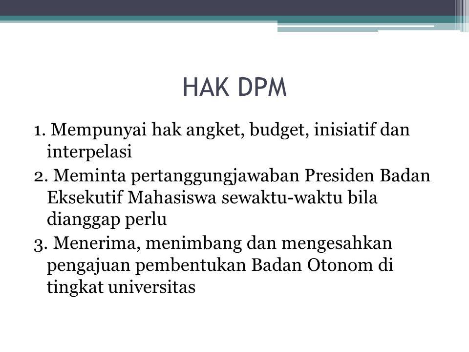 HAK DPM 1. Mempunyai hak angket, budget, inisiatif dan interpelasi 2. Meminta pertanggungjawaban Presiden Badan Eksekutif Mahasiswa sewaktu-waktu bila