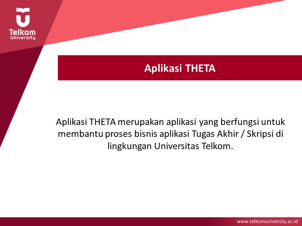 Aplikasi THETA Aplikasi THETA merupakan aplikasi yang berfungsi untuk membantu proses bisnis aplikasi Tugas Akhir / Skripsi di lingkungan Universitas