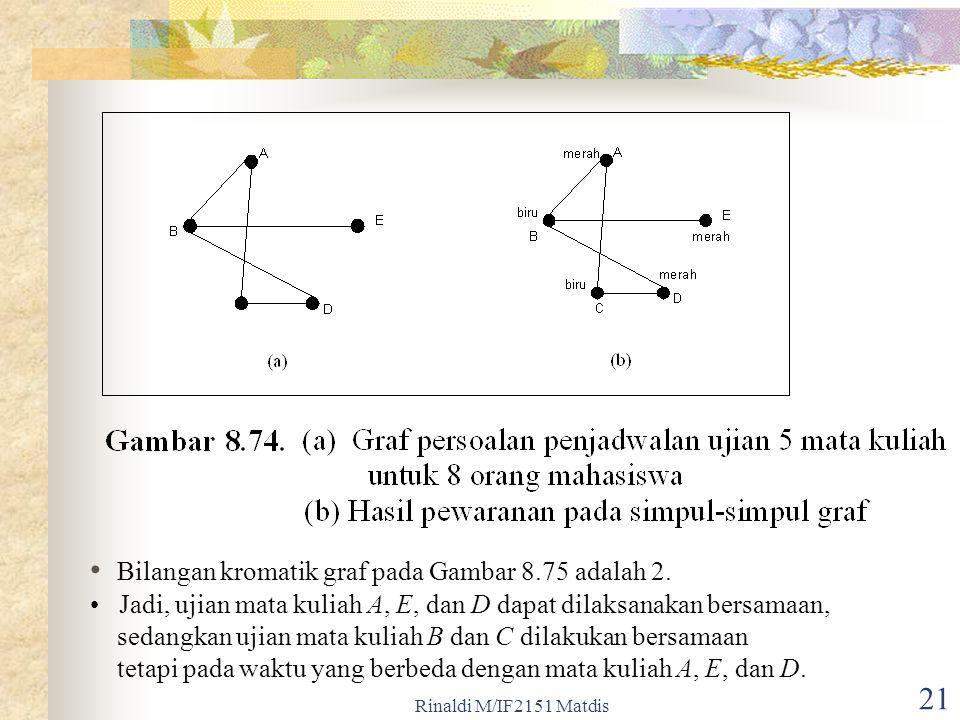 Rinaldi M/IF2151 Matdis 21 Bilangan kromatik graf pada Gambar 8.75 adalah 2. Jadi, ujian mata kuliah A, E, dan D dapat dilaksanakan bersamaan, sedangk