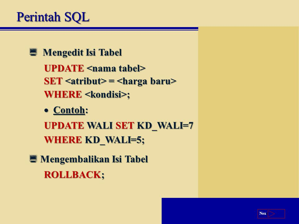 Next  Mengedit Isi Tabel UPDATE UPDATE SET = SET = WHERE ;  Contoh: UPDATE WALI SET KD_WALI=7 WHERE KD_WALI=5;  Mengembalikan Isi Tabel ROLLBACK; Perintah SQL