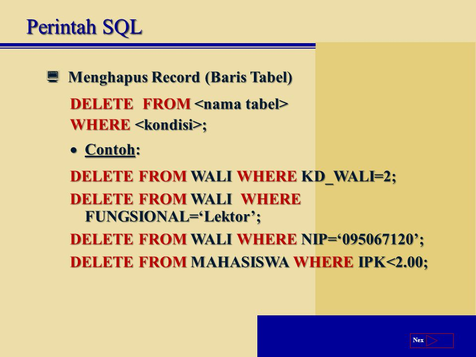 Next  Menghapus Record (Baris Tabel) DELETE FROM DELETE FROM WHERE ;  Contoh: DELETE FROM WALI WHERE KD_WALI=2; DELETE FROM WALI WHERE FUNGSIONAL='Lektor'; DELETE FROM WALI WHERE NIP='095067120'; DELETE FROM MAHASISWA WHERE IPK<2.00; Perintah SQL