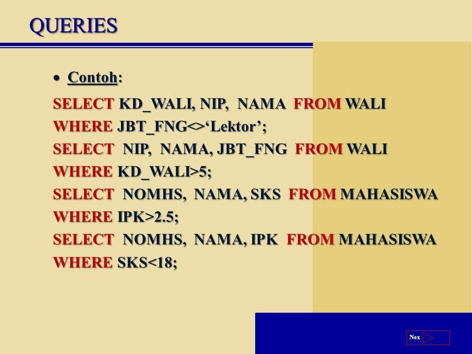 Next QUERIESQUERIES  Contoh: SELECT KD_WALI, NIP, NAMA FROM WALI WHERE JBT_FNG<>'Lektor'; SELECT NIP, NAMA, JBT_FNG FROM WALI WHERE KD_WALI>5; SELECT NOMHS, NAMA, SKS FROM MAHASISWA WHERE IPK>2.5; SELECT NOMHS, NAMA, IPK FROM MAHASISWA WHERE SKS<18;