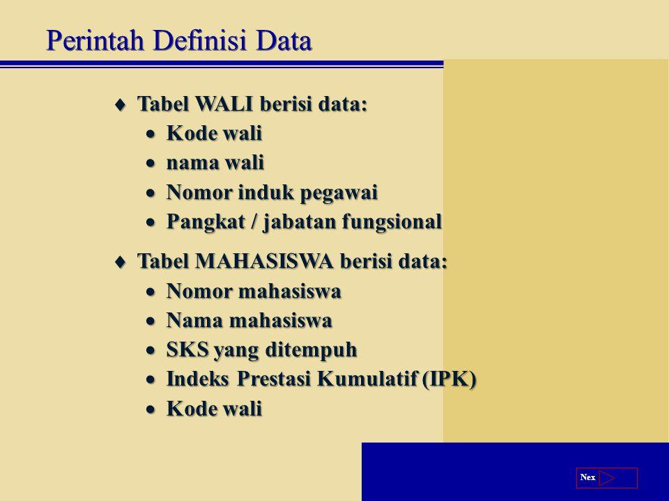 Next  Tabel WALI berisi data:  Kode wali  nama wali  Nomor induk pegawai  Pangkat / jabatan fungsional  Tabel MAHASISWA berisi data:  Nomor mahasiswa  Nama mahasiswa  SKS yang ditempuh  Indeks Prestasi Kumulatif (IPK)  Kode wali Perintah Definisi Data