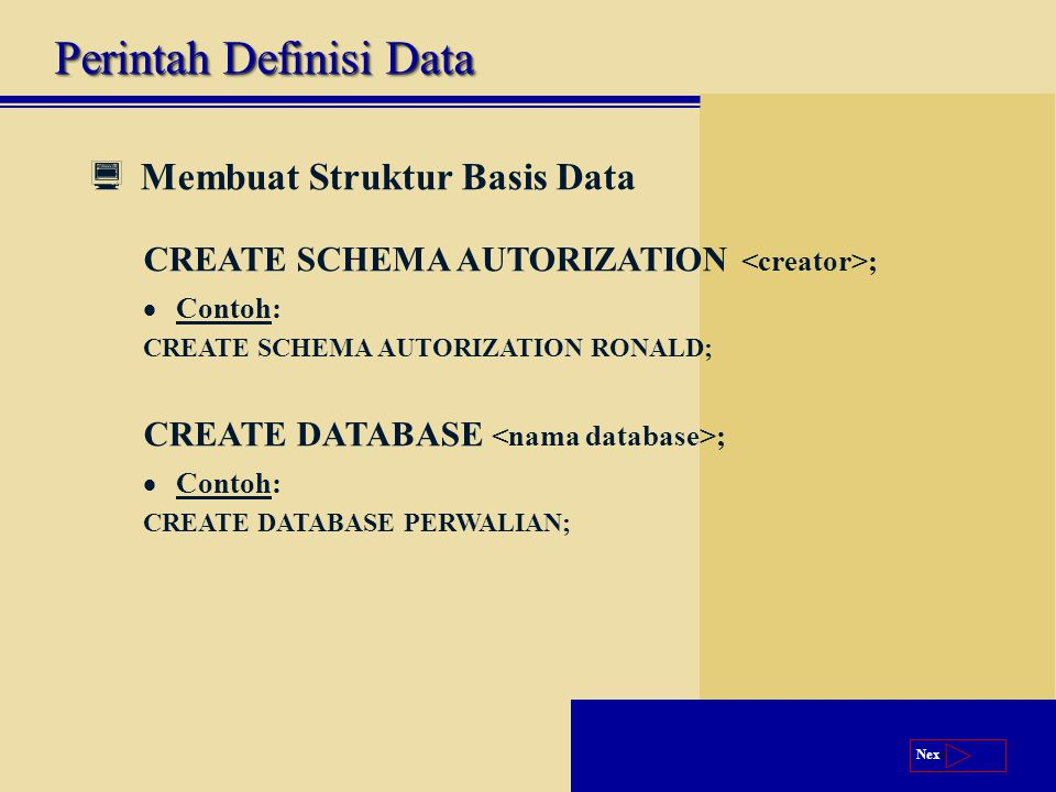 Next  Membuat Struktur Basis Data CREATE SCHEMA AUTORIZATION ;  Contoh: CREATE SCHEMA AUTORIZATION RONALD; CREATE DATABASE ;  Contoh: CREATE DATABASE PERWALIAN; Perintah Definisi Data