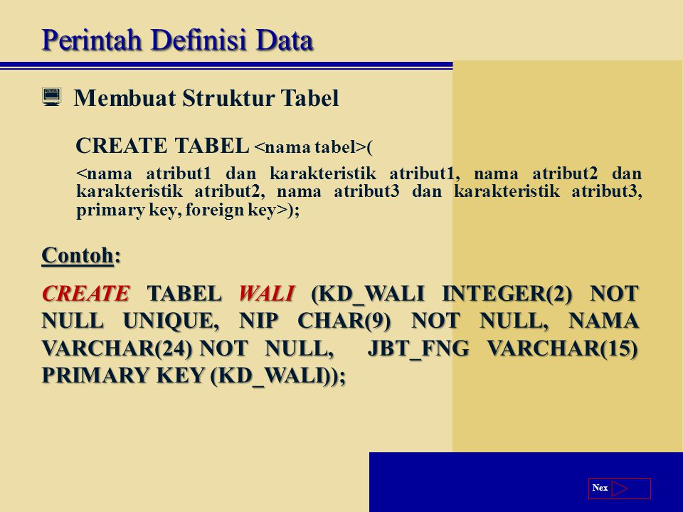 Next  Membuat Struktur Tabel CREATE TABEL ( ); Perintah Definisi Data Contoh: CREATE TABEL WALI (KD_WALI INTEGER(2) NOT NULL UNIQUE, NIP CHAR(9) NOT NULL, NAMA VARCHAR(24)NOT NULL, JBT_FNG VARCHAR(15) PRIMARY KEY (KD_WALI));