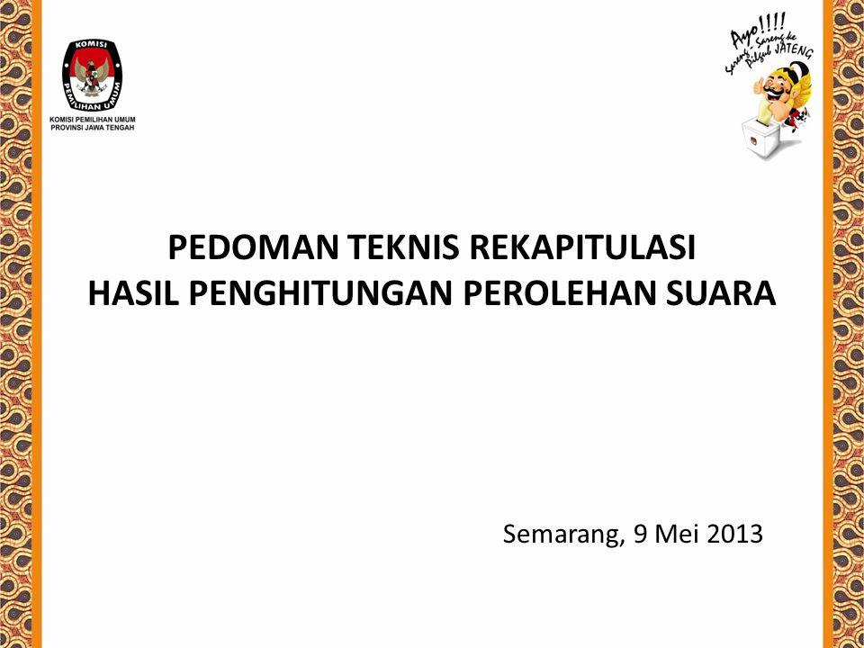 PEDOMAN TEKNIS REKAPITULASI HASIL PENGHITUNGAN PEROLEHAN SUARA Semarang, 9 Mei 2013