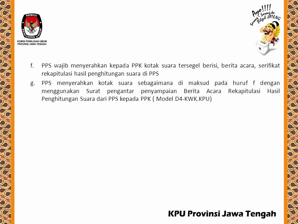 f.PPS wajib menyerahkan kepada PPK kotak suara tersegel berisi, berita acara, serifikat rekapitulasi hasil penghitungan suara di PPS g.PPS menyerahkan