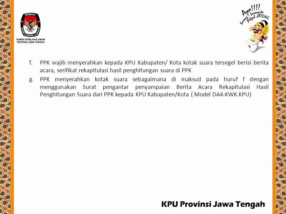 f.PPK wajib menyerahkan kepada KPU Kabupaten/ Kota kotak suara tersegel berisi berita acara, serifikat rekapitulasi hasil penghitungan suara di PPK g.