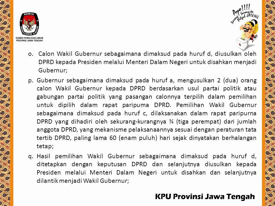 o.Calon Wakil Gubernur sebagaimana dimaksud pada huruf d, diusulkan oleh DPRD kepada Presiden melalui Menteri Dalam Negeri untuk disahkan menjadi Gube
