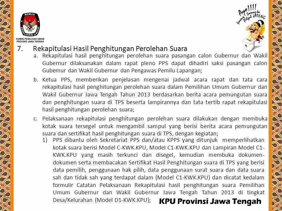 2)PPS dibantu oleh Sekretariat PPS dan/atau KPPS yang ditunjuk membacakan Sertifikat Hasil Penghitungan Suara untuk pasangan calon Gubernur dan Wakil Gubernur (Lampiran Model C1-KWK.KPU) dan dicatat dalam Sertifikat Rekapitulasi hasil penghitungan perolehan suara Pemilihan Umum Gubernur dan Wakil Gubernur Jawa Tengah Tahun 2013 di tingkat Desa/Kelurahan (Lampiran Model D1 - KWK.KPU); 3)Kegiatan sebagaimana dimaksud pada nomor 1) dan nomor 2) dilaksanakan secara berurutan dimulai dari TPS nomor 1 (satu) sampai dengan TPS nomor terakhir dalam satu wilayah kerja PPS sampai selesai 4)Dalam pelaksanaan kegiatan huruf a, huruf b, dan huruf c, PPS memperhatikan kejadian khusus yang terjadi dan apabila ada, dicatat dalam Pernyataan Keberatan Saksi dan Kejadian Khusus yang berhubungan dengan rekapitulasi penghitungan suara Pemilihan Umum Gubernur dan Wakil Gubernur Jawa Tengah Tahun 2013 di tingkat Desa/Kelurahan oleh Panitia Pemungutan Suara (Model D2-KVVK.KPU), serta apabila tidak ada kejadian khusus, dicatat nihil