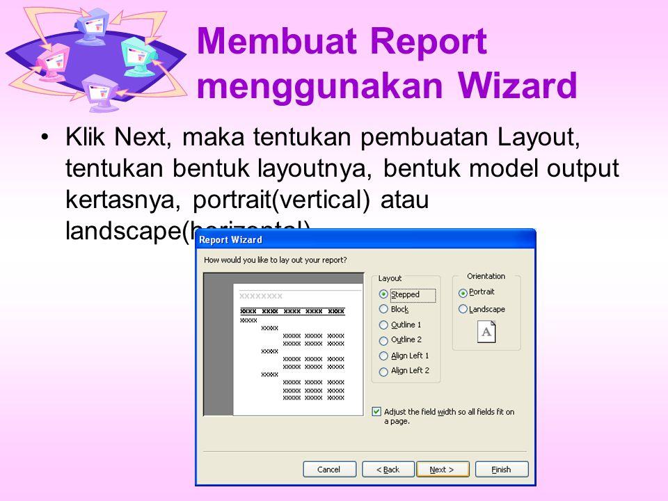 Membuat Report menggunakan Wizard Klik Next, maka tentukan pembuatan Layout, tentukan bentuk layoutnya, bentuk model output kertasnya, portrait(vertic