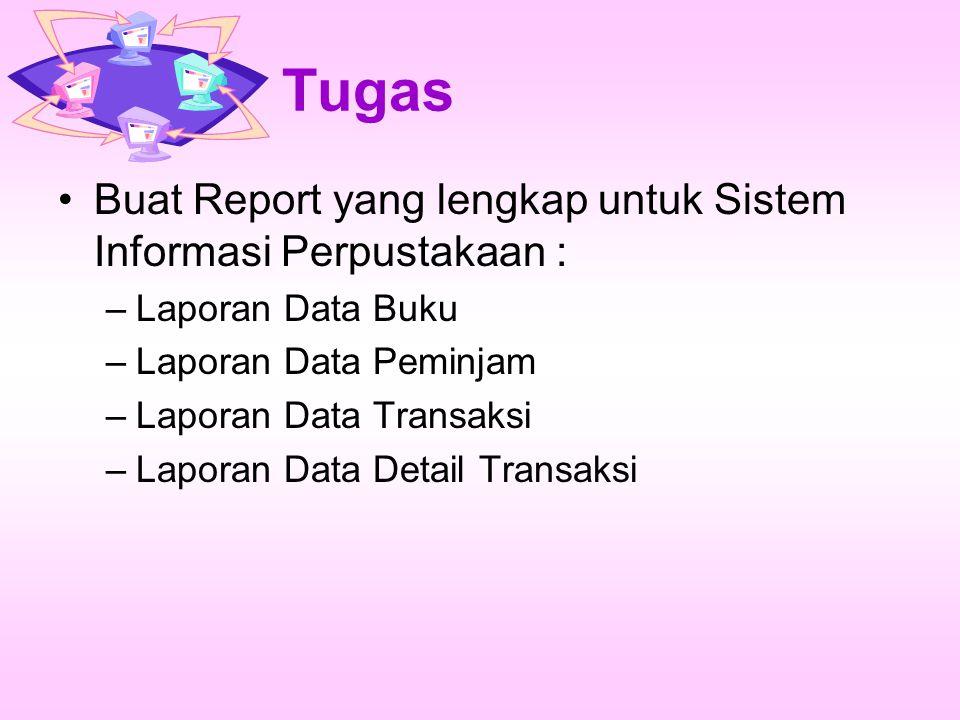 Tugas Buat Report yang lengkap untuk Sistem Informasi Perpustakaan : –Laporan Data Buku –Laporan Data Peminjam –Laporan Data Transaksi –Laporan Data Detail Transaksi