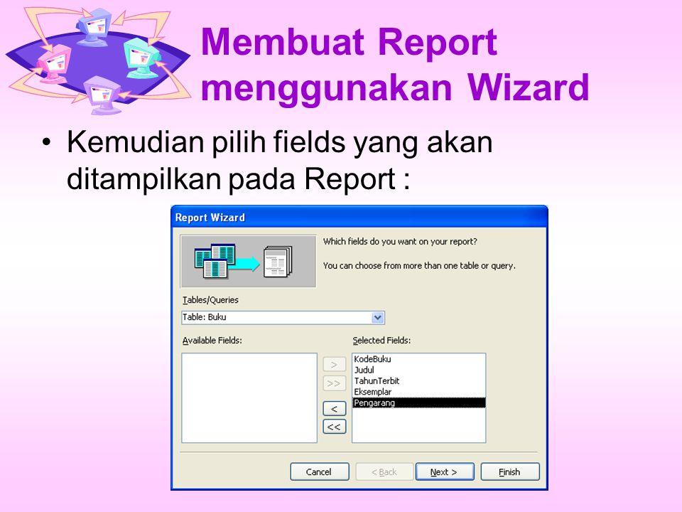 Membuat Report menggunakan Wizard Kemudian pilih fields yang akan ditampilkan pada Report :