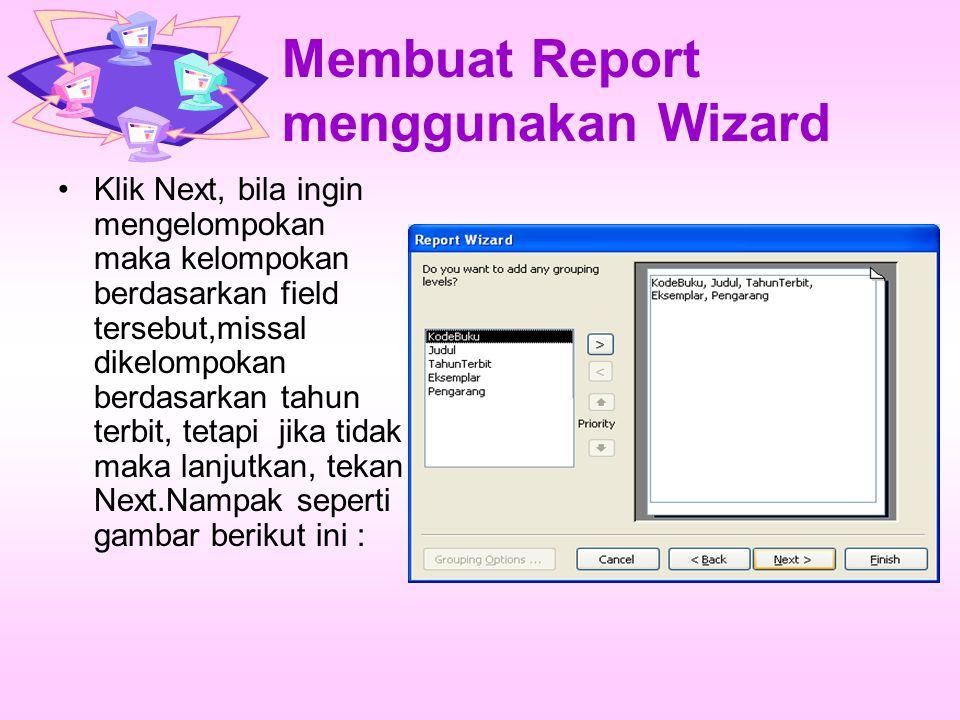 Membuat Report menggunakan Wizard Klik Next, bila ingin mengelompokan maka kelompokan berdasarkan field tersebut,missal dikelompokan berdasarkan tahun terbit, tetapi jika tidak maka lanjutkan, tekan Next.Nampak seperti gambar berikut ini :