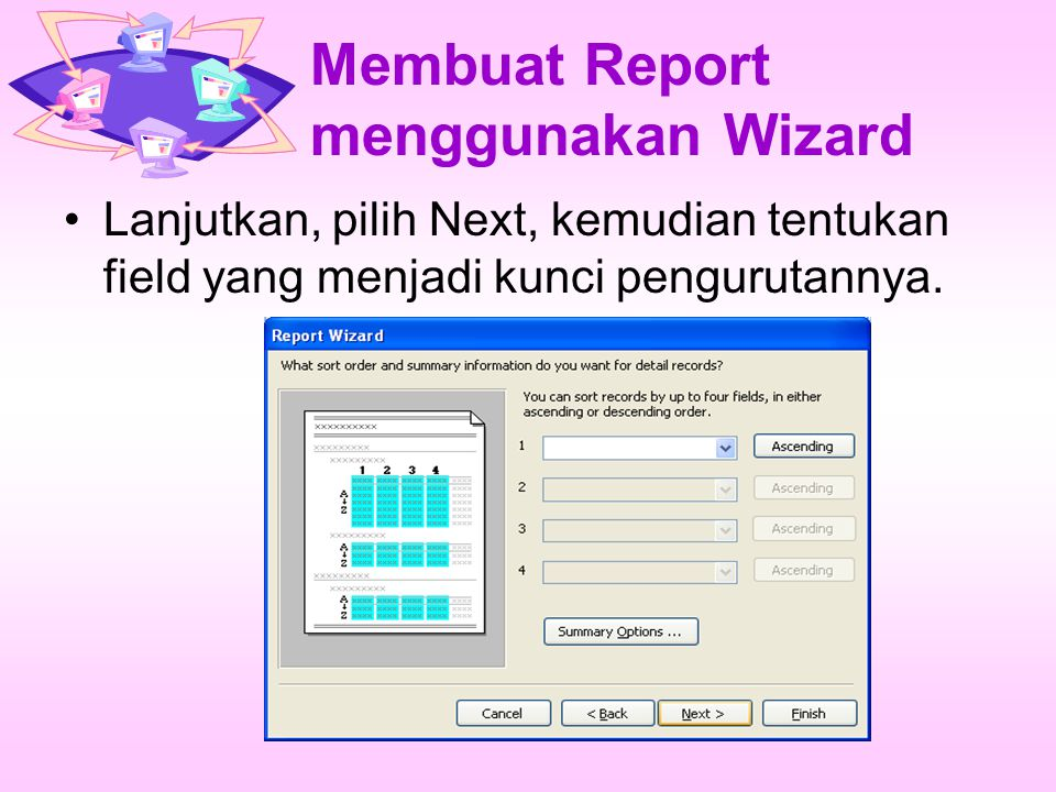 Membuat Report menggunakan Wizard Lanjutkan, pilih Next, kemudian tentukan field yang menjadi kunci pengurutannya.