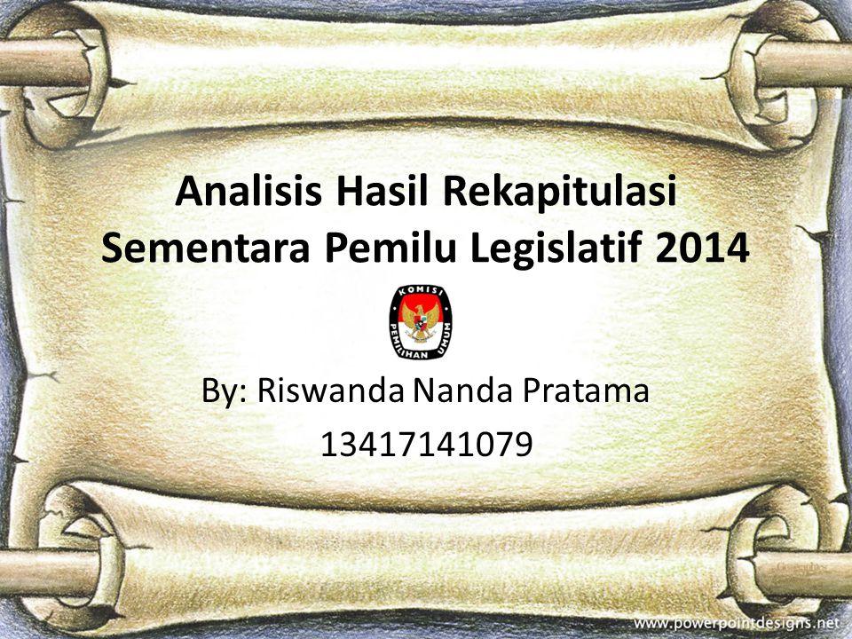 Analisis Hasil Rekapitulasi Sementara Pemilu Legislatif 2014 By: Riswanda Nanda Pratama 13417141079