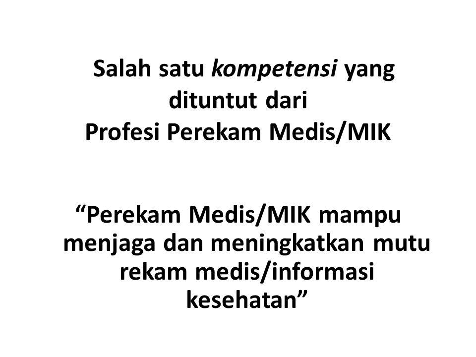 """Salah satu kompetensi yang dituntut dari Profesi Perekam Medis/MIK """"Perekam Medis/MIK mampu menjaga dan meningkatkan mutu rekam medis/informasi keseha"""