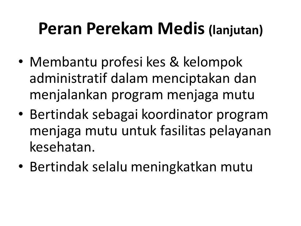 Peran Perekam Medis (lanjutan) Membantu profesi kes & kelompok administratif dalam menciptakan dan menjalankan program menjaga mutu Bertindak sebagai