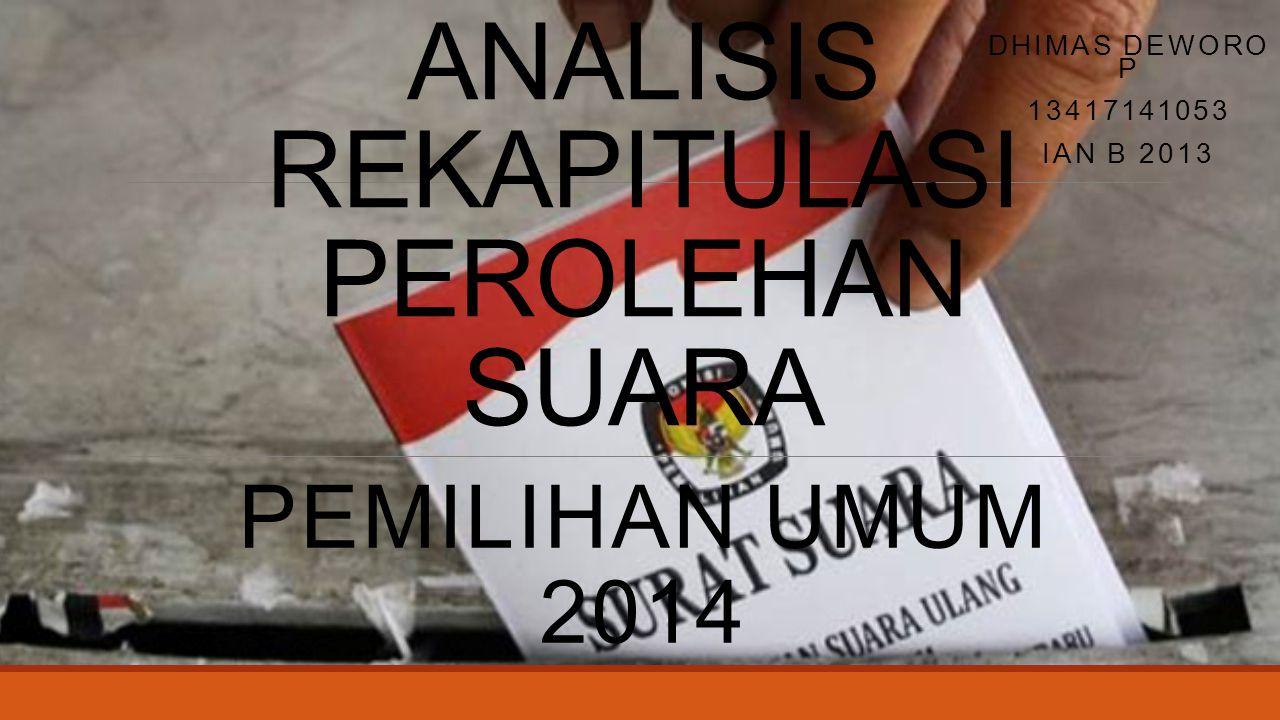 ANALISIS REKAPITULASI PEROLEHAN SUARA PEMILIHAN UMUM 2014 DHIMAS DEWORO P 13417141053 IAN B 2013