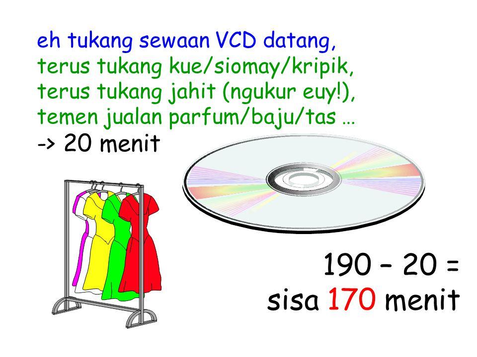 eh tukang sewaan VCD datang, terus tukang kue/siomay/kripik, terus tukang jahit (ngukur euy!), temen jualan parfum/baju/tas … -> 20 menit 190 – 20 = s
