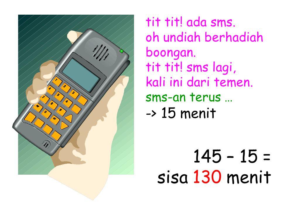 tit tit! ada sms. oh undiah berhadiah boongan. tit tit! sms lagi, kali ini dari temen. sms-an terus … -> 15 menit 145 – 15 = sisa 130 menit