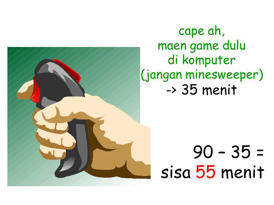 cape ah, maen game dulu di komputer (jangan minesweeper) -> 35 menit 90 – 35 = sisa 55 menit