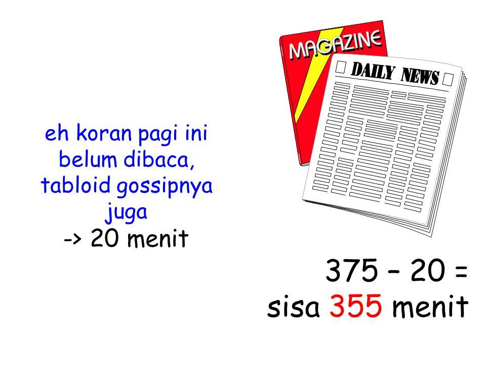 eh koran pagi ini belum dibaca, tabloid gossipnya juga -> 20 menit 375 – 20 = sisa 355 menit