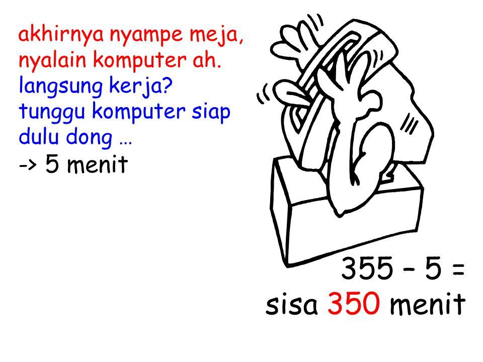 akhirnya nyampe meja, nyalain komputer ah. langsung kerja? tunggu komputer siap dulu dong … -> 5 menit 355 – 5 = sisa 350 menit