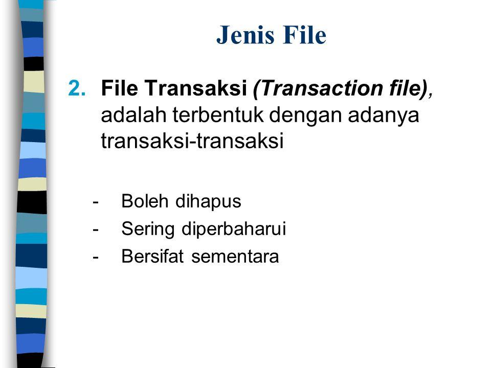 Jenis File 2.File Transaksi (Transaction file), adalah terbentuk dengan adanya transaksi-transaksi -Boleh dihapus -Sering diperbaharui -Bersifat sementara