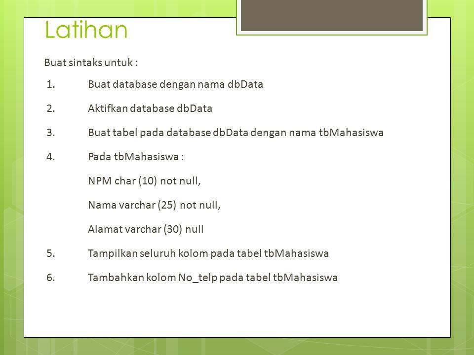 Latihan Buat sintaks untuk : 1. Buat database dengan nama dbData 2.Aktifkan database dbData 3. Buat tabel pada database dbData dengan nama tbMahasiswa