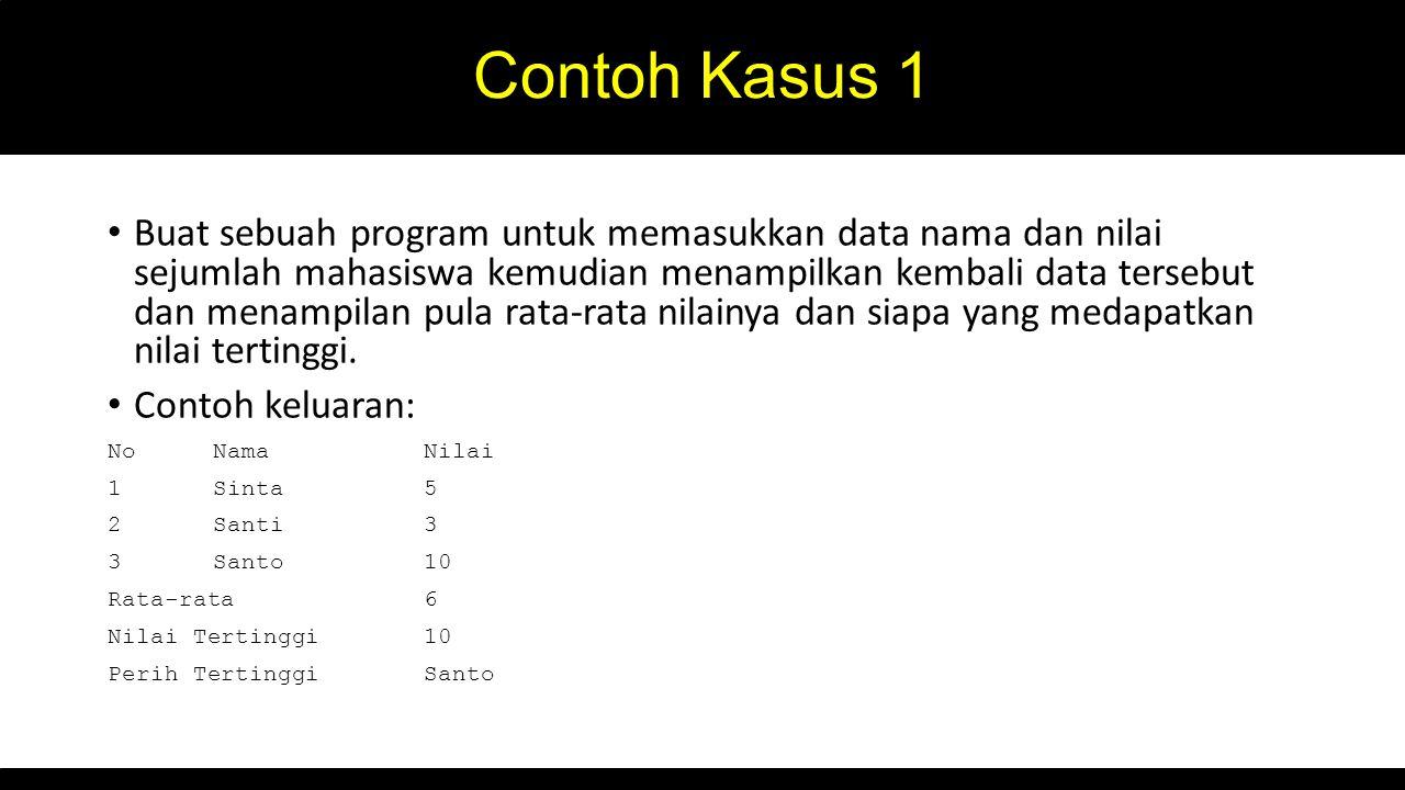 Contoh Kasus 1 Buat sebuah program untuk memasukkan data nama dan nilai sejumlah mahasiswa kemudian menampilkan kembali data tersebut dan menampilan p