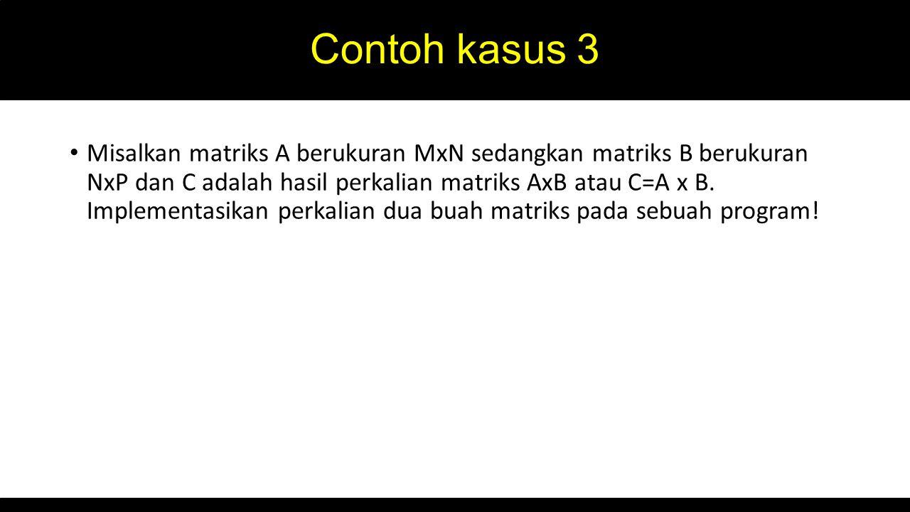 Contoh kasus 3 Misalkan matriks A berukuran MxN sedangkan matriks B berukuran NxP dan C adalah hasil perkalian matriks AxB atau C=A x B. Implementasik