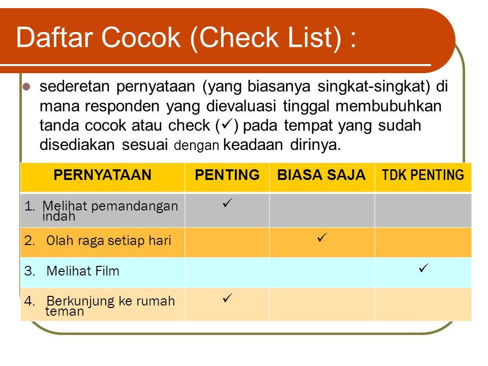 Daftar Cocok (Check List) : sederetan pernyataan (yang biasanya singkat-singkat) di mana responden yang dievaluasi tinggal membubuhkan tanda cocok atau check ( ) pada tempat yang sudah disediakan sesuai dengan keadaan dirinya.