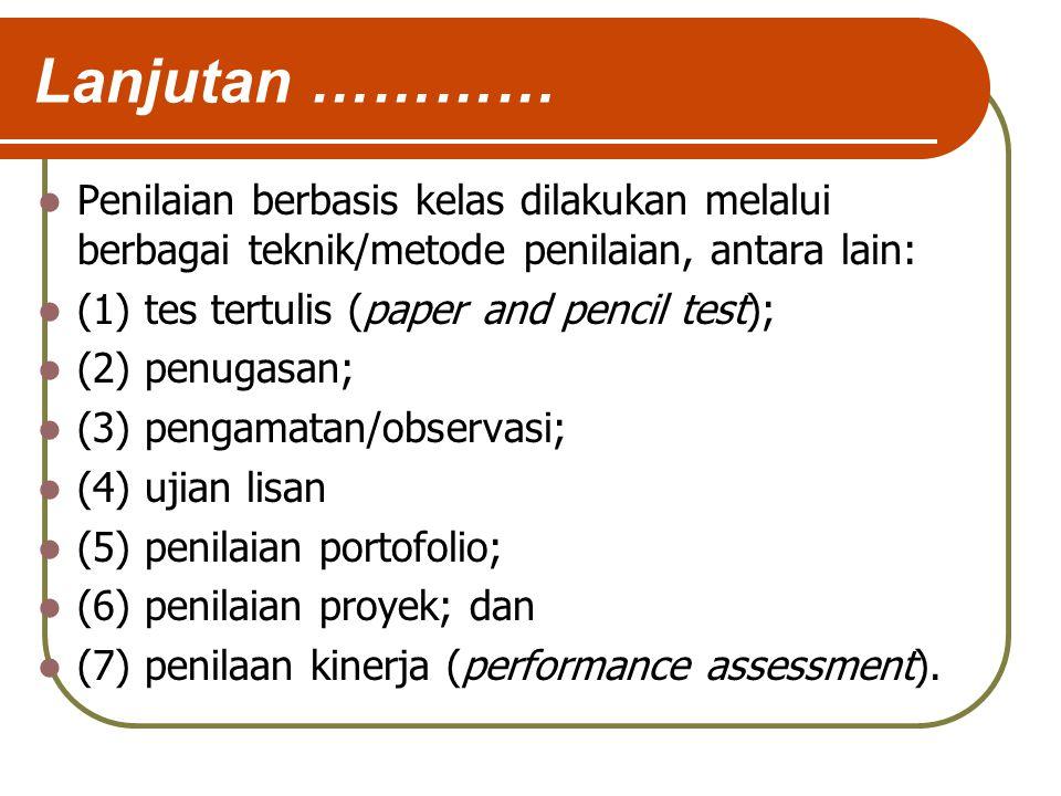 Lanjutan ………… Penilaian berbasis kelas dilakukan melalui berbagai teknik/metode penilaian, antara lain: (1) tes tertulis (paper and pencil test); (2) penugasan; (3) pengamatan/observasi; (4) ujian lisan (5) penilaian portofolio; (6) penilaian proyek; dan (7) penilaan kinerja (performance assessment).