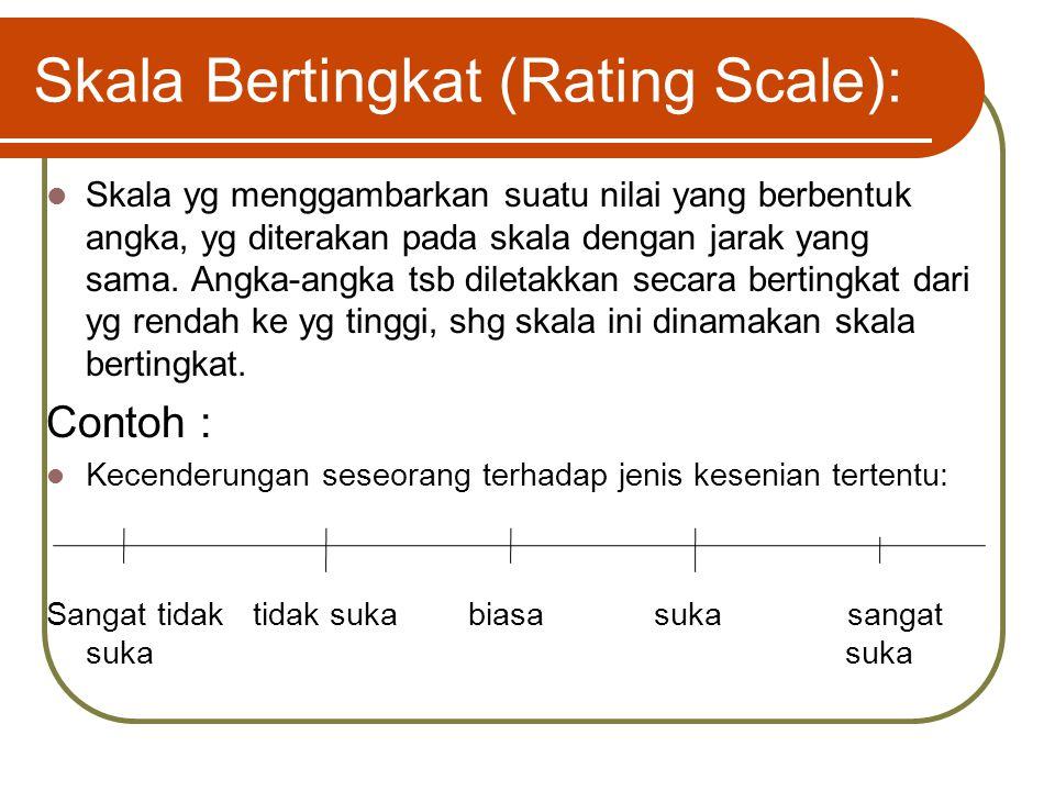 Skala Bertingkat (Rating Scale): Skala yg menggambarkan suatu nilai yang berbentuk angka, yg diterakan pada skala dengan jarak yang sama. Angka-angka