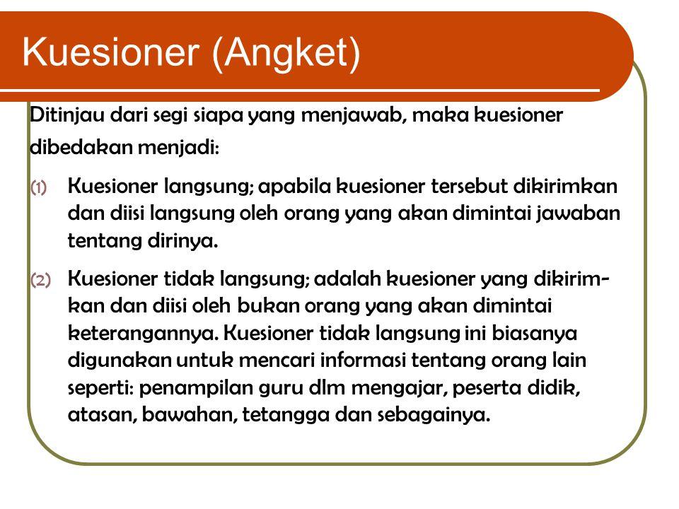 Kuesioner (Angket) Ditinjau dari segi siapa yang menjawab, maka kuesioner dibedakan menjadi: (1) Kuesioner langsung; apabila kuesioner tersebut dikiri