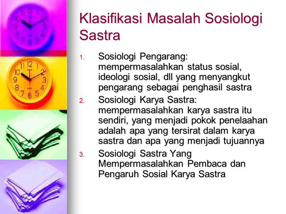 Klasifikasi Masalah Sosiologi Sastra 1. Sosiologi Pengarang: mempermasalahkan status sosial, ideologi sosial, dll yang menyangkut pengarang sebagai pe