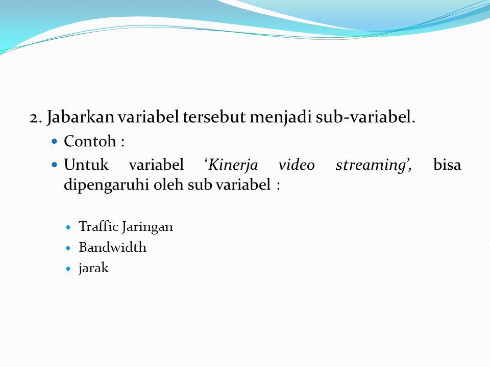 2. Jabarkan variabel tersebut menjadi sub-variabel. Contoh : Untuk variabel 'Kinerja video streaming', bisa dipengaruhi oleh sub variabel : Traffic Ja