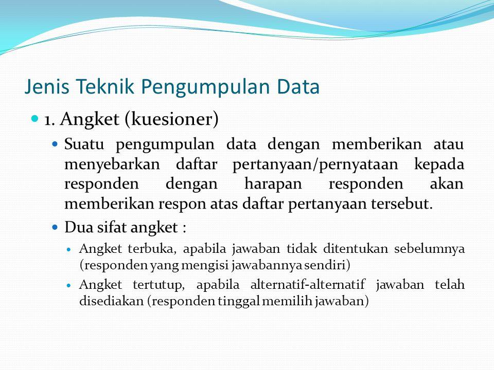 Jenis Teknik Pengumpulan Data 1. Angket (kuesioner) Suatu pengumpulan data dengan memberikan atau menyebarkan daftar pertanyaan/pernyataan kepada resp