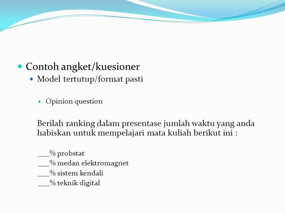 Contoh angket/kuesioner Model tertutup/format pasti Opinion question Berilah ranking dalam presentase jumlah waktu yang anda habiskan untuk mempelajar